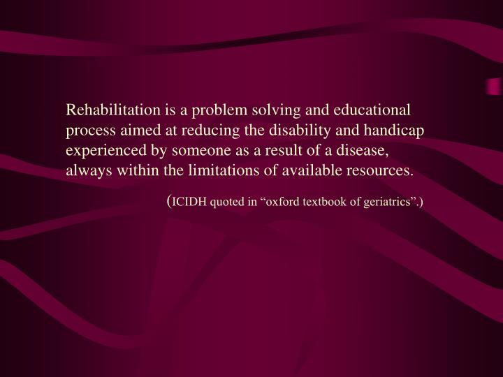 Rehabilitation is a problem solving and educational process aimed at reducing the disability and handicap experienced by someone as a result of a disease, always within the limitations of available resources.