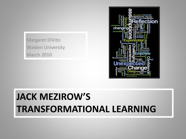 "jack mezirow Jack mezirow in 1981 the theory is described as being ""constructivist, as an orientation which holds that the way learners interpret and reinterpret their sense experience is central to making meaning and hence learning"" (mezirow,."