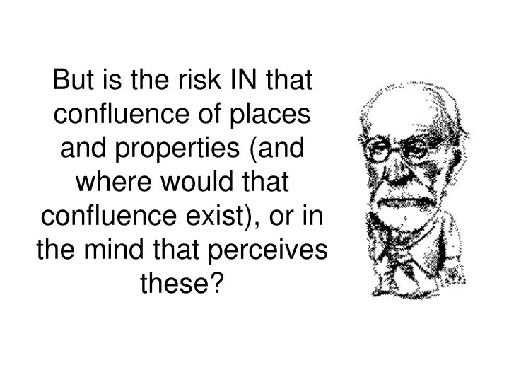 But is the risk IN that confluence of places and properties (and where would that confluence exist), or in the mind that perceives these?