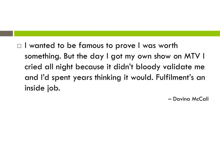 I wanted to be famous to prove I was worth something. But the day I got my own show on MTV I cried a...