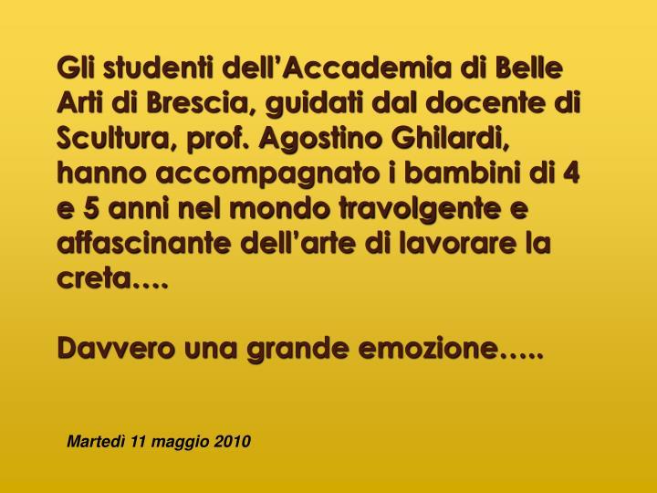 Gli studenti dell'Accademia di Belle Arti di Brescia, guidati dal docente di Scultura, prof. Agostino Ghilardi, hanno accompagnato i bambini di 4 e 5 anni nel mondo travolgente e affascinante dell'arte di lavorare la creta….