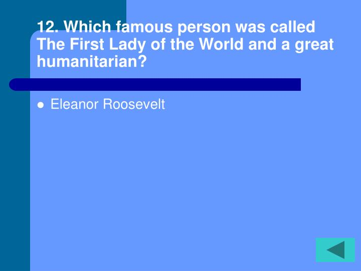 12. Which famous person was called The First Lady of the World and a great humanitarian?