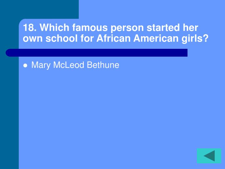 18. Which famous person started her own school for African American girls?