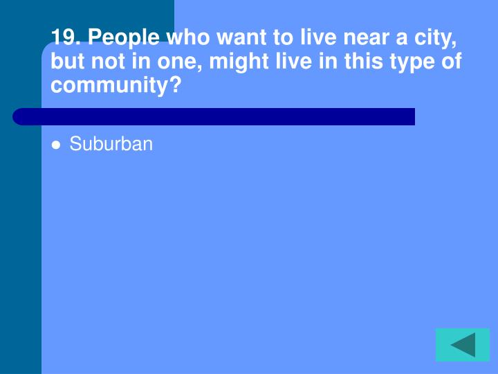 19. People who want to live near a city, but not in one, might live in this type of community?