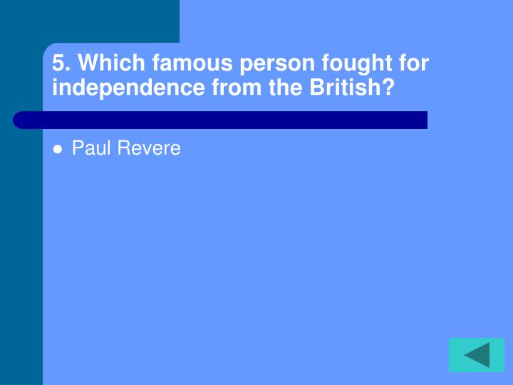 5. Which famous person fought for independence from the British?