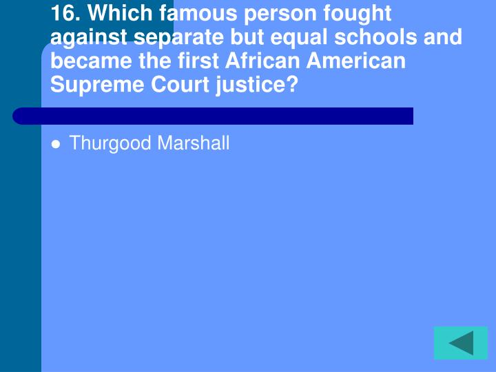 16. Which famous person fought against separate but equal schools and became the first African American Supreme Court justice?