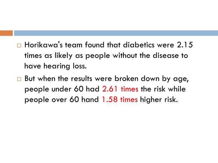 Horikawa's team found that diabetics were 2.15 times as likely as people without the disease to have hearing loss.