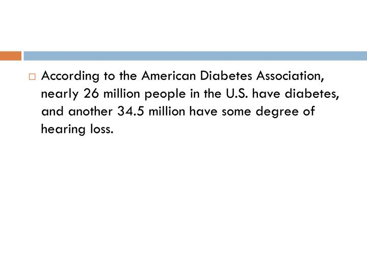 According to the American Diabetes Association, nearly 26 million people in the U.S. have diabetes, and another 34.5 million have some degree of hearing loss.