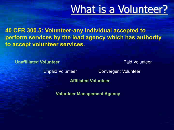 40 CFR 300.5: Volunteer-any individual accepted to perform services by the lead agency which has authority to accept volunteer services.