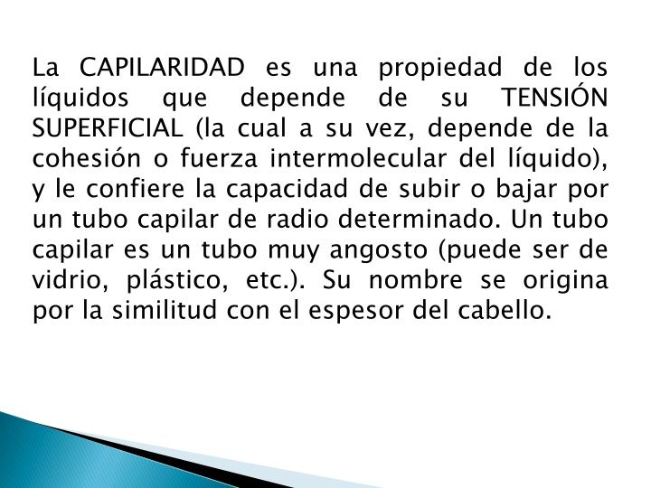 La CAPILARIDAD es una propiedad de los líquidos que depende de su TENSIÓN SUPERFICIAL (la cual a su vez, depende de la cohesión o fuerza intermolecular del líquido), y le confiere la capacidad de subir o bajar por un tubo capilar de radio determinado. Un tubo capilar es un tubo muy angosto (puede ser de vidrio, plástico, etc.). Su nombre se origina por la similitud con el espesor del cabello.