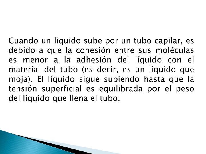 Cuando un líquido sube por un tubo capilar, es debido a que la cohesión entre sus moléculas es menor a la adhesión del líquido con el material del tubo (es decir, es un líquido que moja). El líquido sigue subiendo hasta que la tensión superficial es equilibrada por el peso del líquido que llena el tubo.
