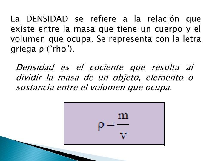 La DENSIDAD se refiere a la relación que existe entre la masa que tiene un cuerpo y el volumen que ocupa. Se representa con la letra griega