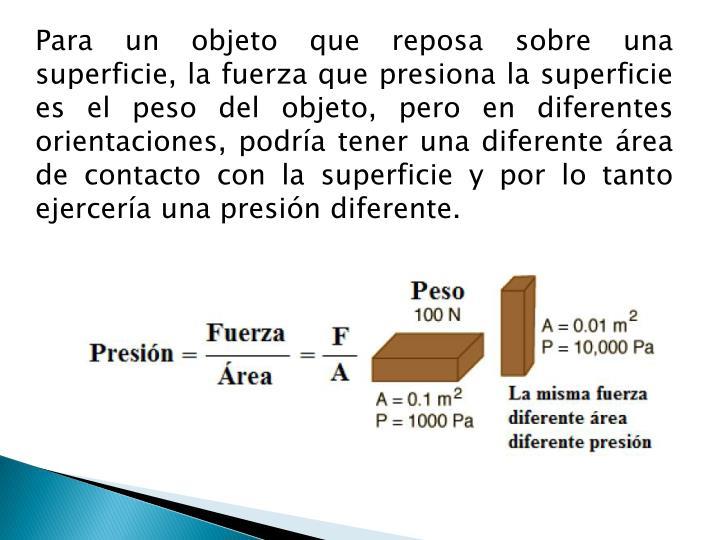 Para un objeto que reposa sobre una superficie, la fuerza que presiona la superficie es el peso del objeto, pero en diferentes orientaciones, podría tener una diferente área de contacto con la superficie y por lo tanto ejercería una presión diferente.