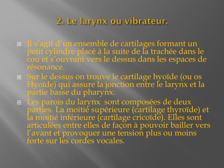 2. Le larynx ou vibrateur.