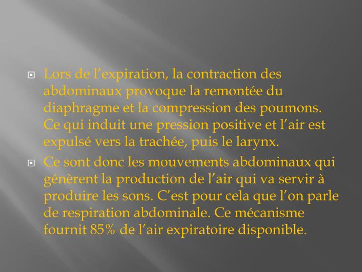 Lors de lexpiration, la contraction des abdominaux provoque la remonte du diaphragme et la compression des poumons. Ce qui induit une pression positive et lair est expuls vers la trache, puis le larynx.