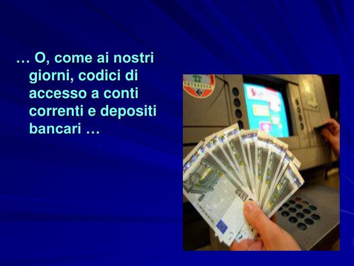 … O, come ai nostri giorni, codici di accesso a conti correnti e depositi bancari …