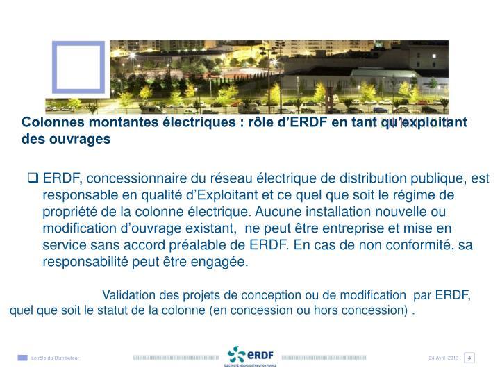 ERDF, concessionnaire du réseau électrique de distribution publique, est responsable en qualité d'Exploitant et ce quel que soit le régime de propriété de la colonne électrique. Aucune installation nouvelle ou modification d'ouvrage existant,  ne peut être entreprise et mise en service sans accord préalable de ERDF. En cas de non conformité, sa responsabilité peut être engagée.