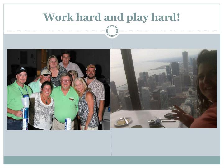 Work hard and play hard!