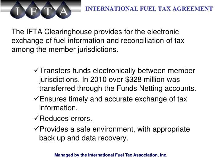 The IFTA Clearinghouse provides for the electronic exchange of fuel information and reconciliation of tax among the member jurisdictions.