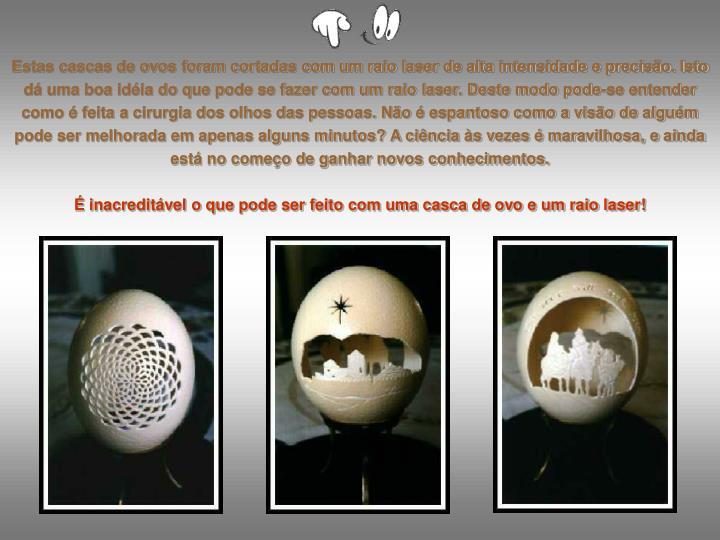 Estas cascas de ovos foram cortadas com um raio laser de alta intensidade e precisão. Isto dá uma boa idéia do que pode se fazer com um raio laser. Deste modo pode-se entender como é feita a cirurgia dos olhos das pessoas. Não é espantoso como a visão de alguém pode ser melhorada em apenas alguns minutos? A ciência às vezes é maravilhosa, e ainda está no começo de ganhar novos conhecimentos.