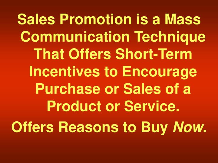 Sales Promotion is a Mass Communication Technique That Offers Short-Term Incentives to Encourage Purchase or Sales of a Product or Service.
