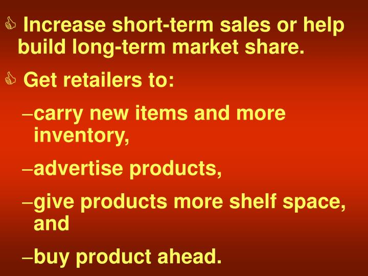 Increase short-term sales or help build long-term market share.