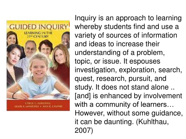 Inquiry is an approach to learning whereby students find and use a variety of sources of information and ideas to increase their understanding of a problem, topic, or issue. It espouses investigation, exploration, search, quest, research, pursuit, and study. It does not stand alone .. [and] is enhanced by involvement with a community of learners… However, without some guidance, it can be daunting. (Kuhlthau, 2007)