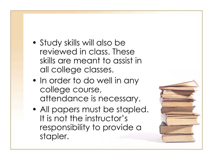 Study skills will also be reviewed in class. These skills are meant to assist in all college classes.