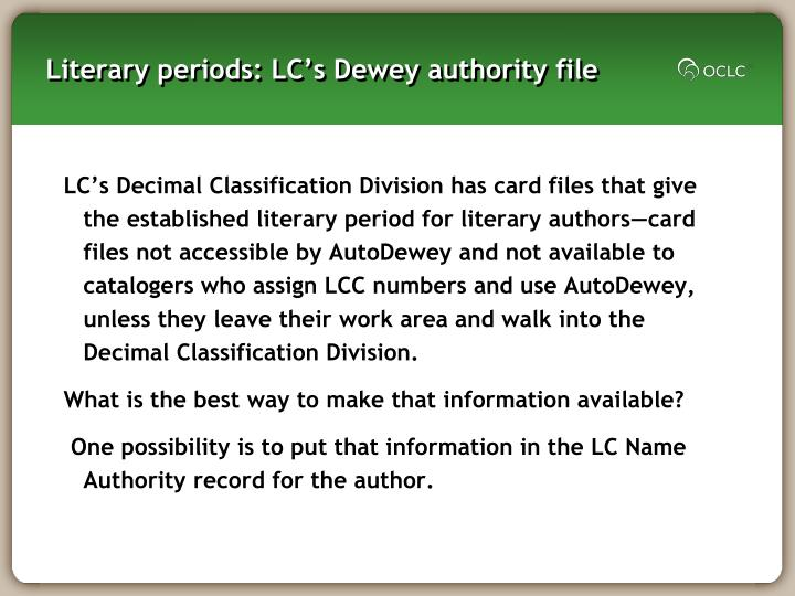 LC's Decimal Classification Division has card files that give the established literary period for literary authors—card files not accessible by AutoDewey and not available to catalogers who assign LCC numbers and use AutoDewey, unless they leave their work area and walk into the Decimal Classification Division.