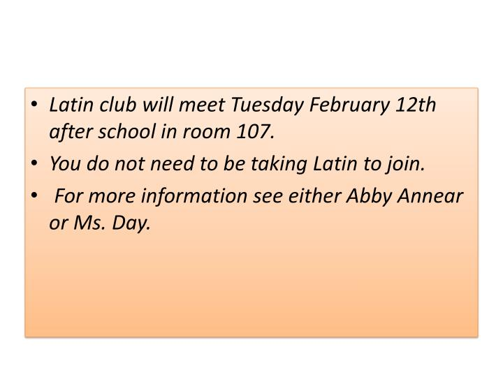 Latin club will meet Tuesday February 12th after school in room 107.