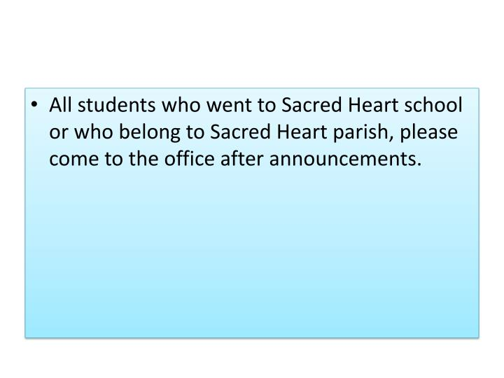 All students who went to Sacred Heart school or who belong to Sacred Heart parish, please come to the office after announcements.