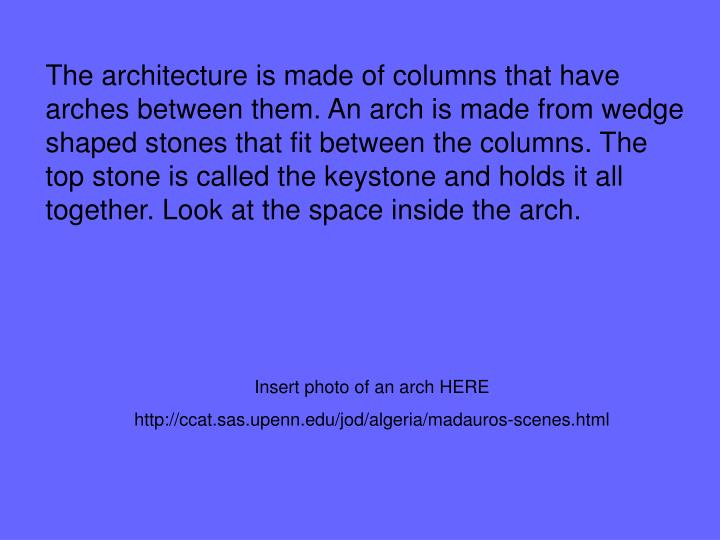 The architecture is made of columns that have arches between them. An arch is made from wedge shaped stones that fit between the columns. The top stone is called the keystone and holds it all together. Look at the space inside the arch.