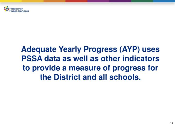 Adequate Yearly Progress (AYP) uses PSSA data as well as other indicators to provide a measure of progress for the District and all schools.
