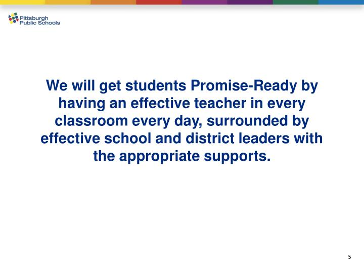 We will get students Promise-Ready by having an effective teacher in every classroom every day, surrounded by effective school and district leaders with the appropriate supports.