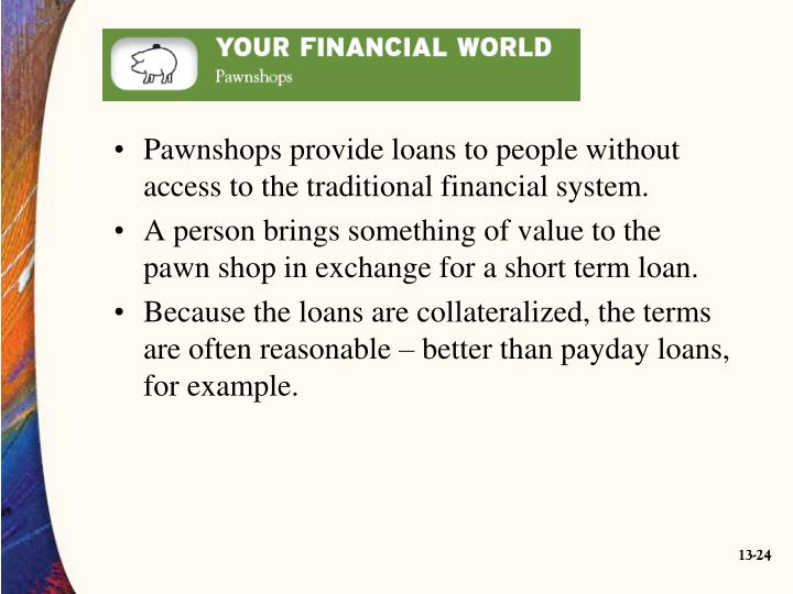 Pawnshops provide loans to people without access to the traditional financial system.