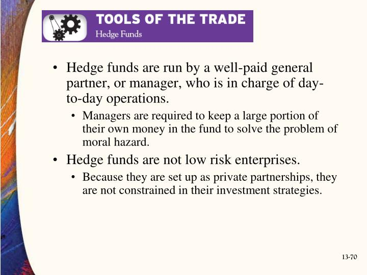 Hedge funds are run by a well-paid general partner, or manager, who is in charge of day-to-day operations.