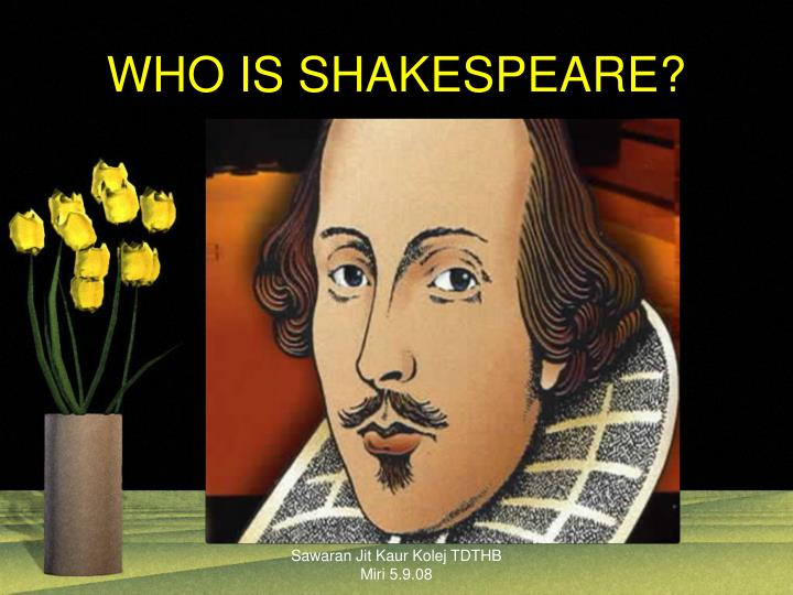 WHO IS SHAKESPEARE?