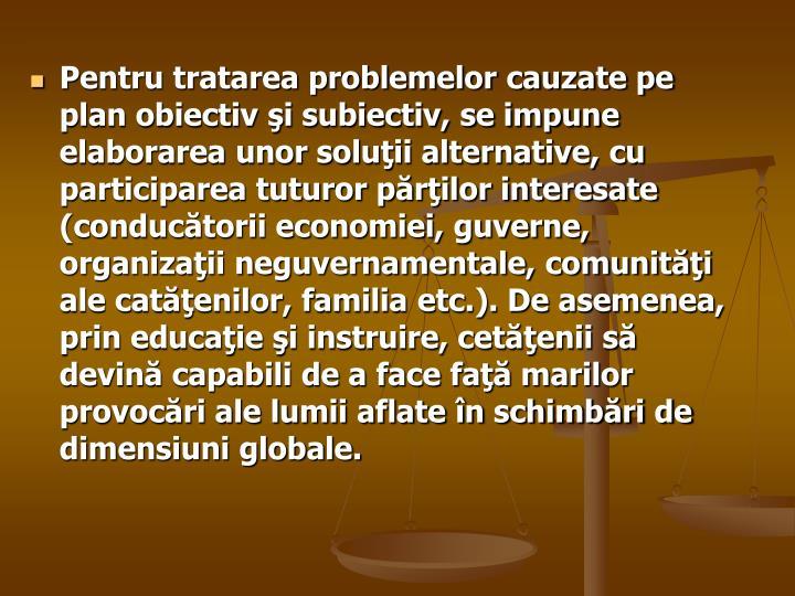 Pentru tratarea problemelor cauzate pe plan obiectiv şi subiectiv, se impune elaborarea unor soluţii alternative, cu participarea tuturor părţilor interesate (conducătorii economiei, guverne, organizaţii neguvernamentale, comunităţi ale catăţenilor, familia etc.). De asemenea, prin educaţie şi instruire, cetăţenii să devină capabili de a face faţă marilor provocări ale lumii aflate în schimbări de dimensiuni globale.