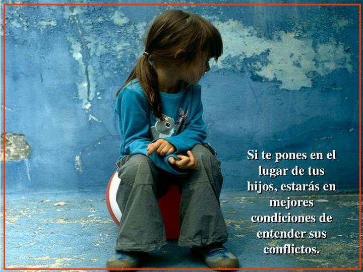 Si te pones en el lugar de tus hijos, estarás en mejores condiciones de entender sus conflictos.