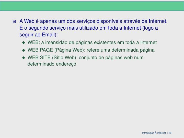 A Web é apenas um dos serviços disponíveis através da Internet. É o segundo serviço mais utilizado em toda a Internet (logo a seguir ao Email):