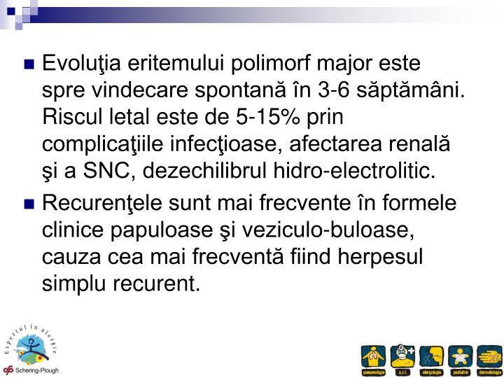 Evoluia eritemului polimorf major este spre vindecare spontan n 3-6 sptmni. Riscul letal este de 5-15% prin complicaiile infecioase, afectarea renal i a SNC, dezechilibrul hidro-electrolitic.