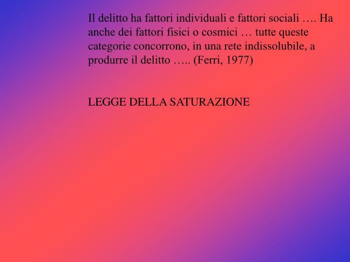 Il delitto ha fattori individuali e fattori sociali …. Ha anche dei fattori fisici o cosmici … tutte queste categorie concorrono, in una rete indissolubile, a produrre il delitto ….. (Ferri, 1977)