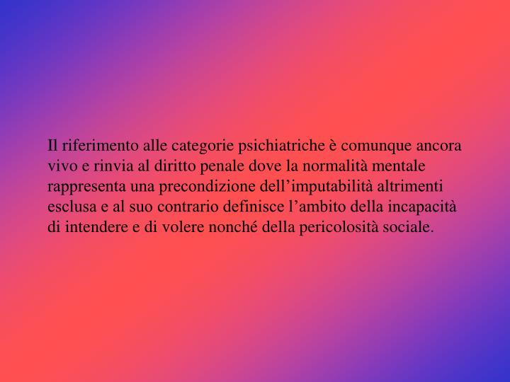 Il riferimento alle categorie psichiatriche è comunque ancora vivo e rinvia al diritto penale dove la normalità mentale rappresenta una precondizione dell'imputabilità altrimenti esclusa e al suo contrario definisce l'ambito della incapacità di intendere e di volere nonché della pericolosità sociale.