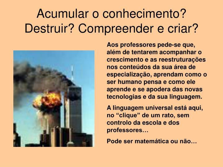 Acumular o conhecimento? Destruir? Compreender e criar?