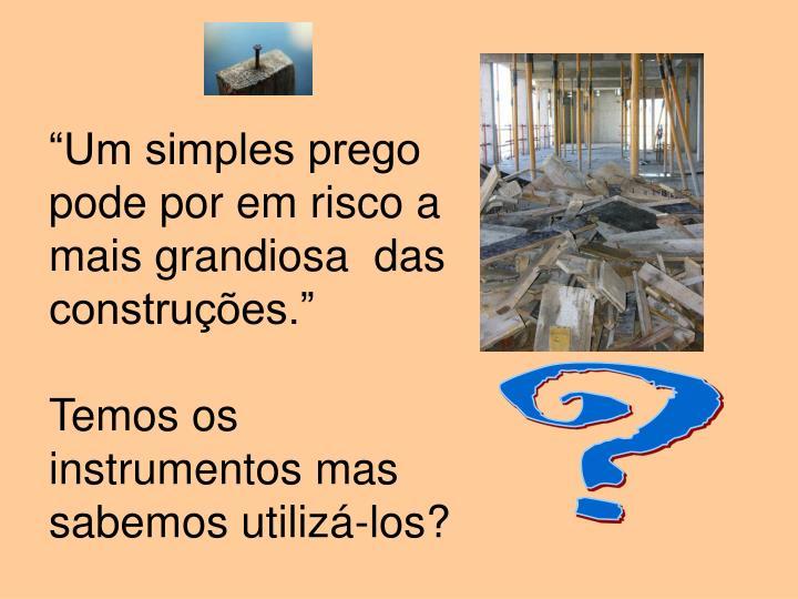 """""""Um simples prego pode por em risco a mais grandiosa  das construções."""""""