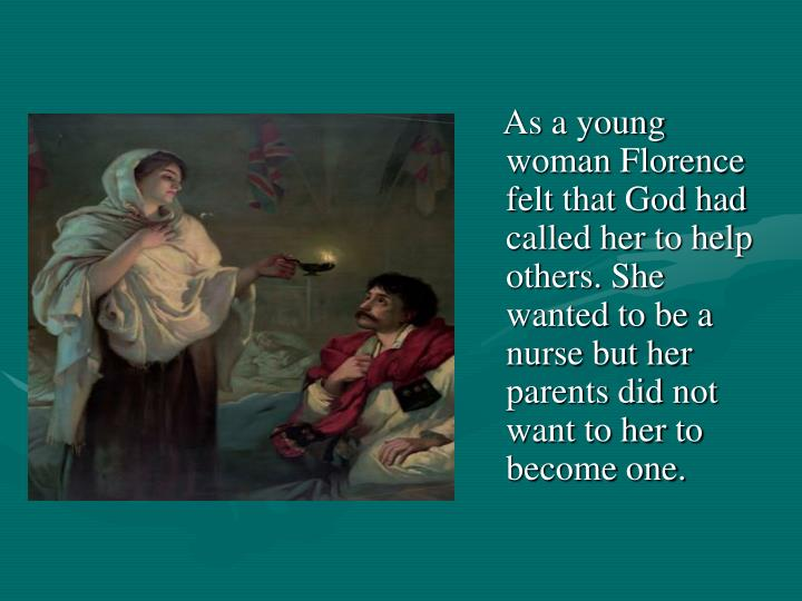 As a young woman Florence felt that God had called her to help others. She wanted to be a nurse but her parents did not want to her to become one.