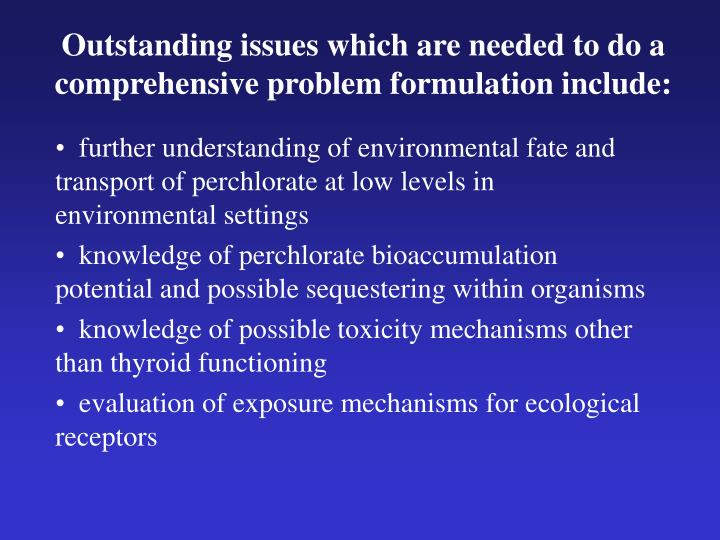 Outstanding issues which are needed to do a comprehensive problem formulation include:
