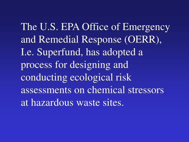 The U.S. EPA Office of Emergency and Remedial Response (OERR), I.e. Superfund, has adopted a process for designing and conducting ecological risk assessments on chemical stressors at hazardous waste sites.