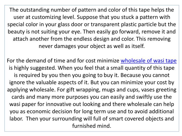 The outstanding number of pattern and color of this tape helps the user at customizing level. Suppose that you stuck a pattern with special color in your glass door or transparent plastic particle but the beauty is not suiting your eye. Then easily go forward, remove it and attach another from the endless design and color. This removing never damages your object as well as itself.