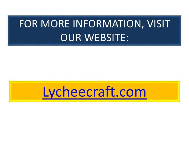 FOR MORE INFORMATION, VISIT OUR WEBSITE: